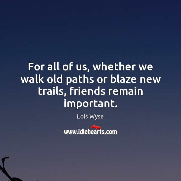 Image, For all of us, whether we walk old paths or blaze new trails, friends remain important.