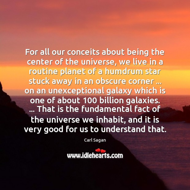 For all our conceits about being the center of the universe, we Image