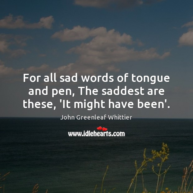 For all sad words of tongue and pen, The saddest are these, 'It might have been'. Image