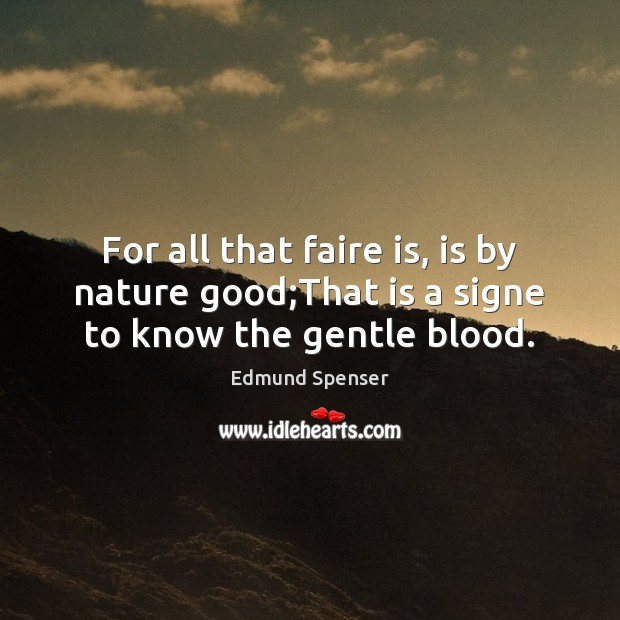 For all that faire is, is by nature good;That is a signe to know the gentle blood. Edmund Spenser Picture Quote