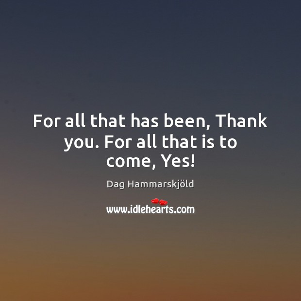 Image, For all that has been, Thank you. For all that is to come, Yes!