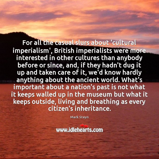 For all the casual slurs about 'cultural imperialism', British imperialists were more Mark Steyn Picture Quote