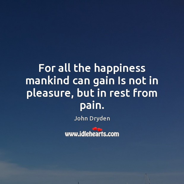 For all the happiness mankind can gain Is not in pleasure, but in rest from pain. John Dryden Picture Quote