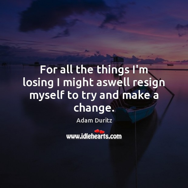 For all the things I'm losing I might aswell resign myself to try and make a change. Adam Duritz Picture Quote