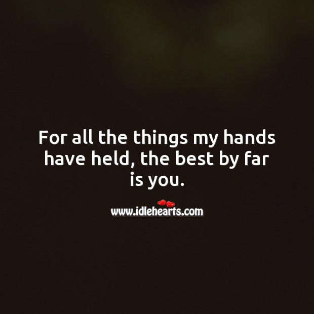 For all the things my hands have held, the best by far is you. Beautiful Love Quotes Image