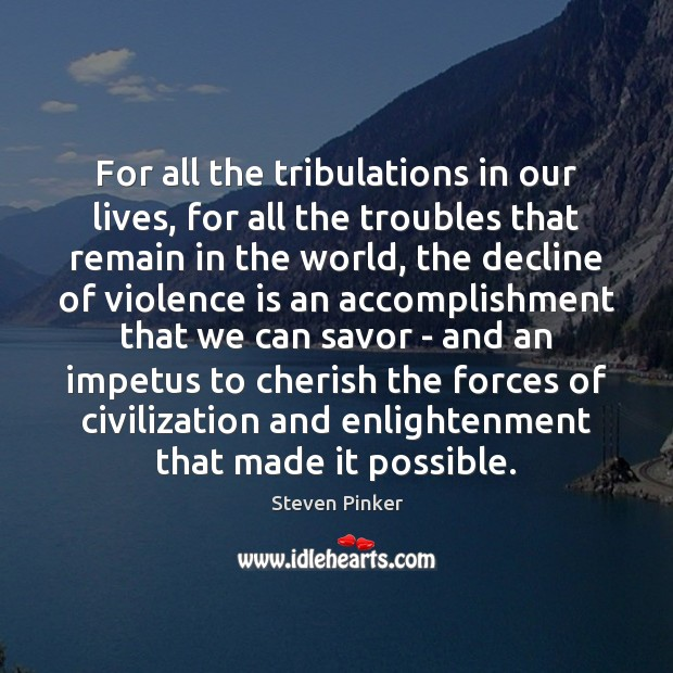 For all the tribulations in our lives, for all the troubles that Steven Pinker Picture Quote