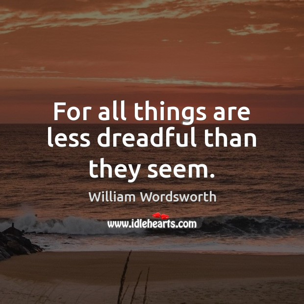 For all things are less dreadful than they seem. William Wordsworth Picture Quote