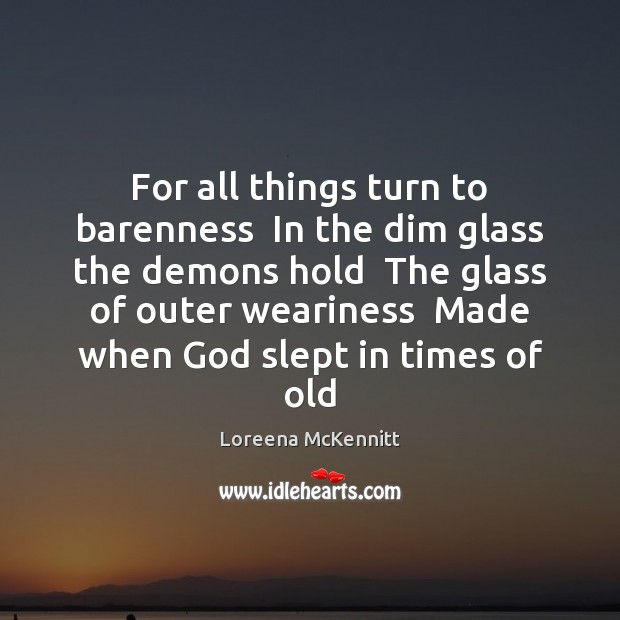 For all things turn to barenness  In the dim glass the demons Image