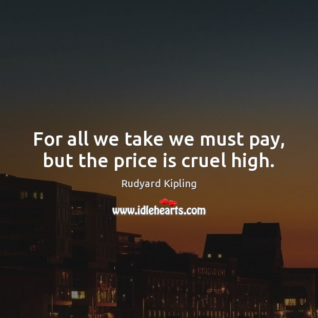 Image, For all we take we must pay, but the price is cruel high.