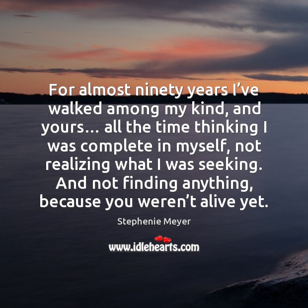 For almost ninety years I've walked among my kind, and yours… Image