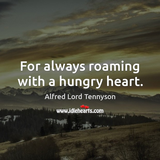 For always roaming with a hungry heart. Alfred Lord Tennyson Picture Quote