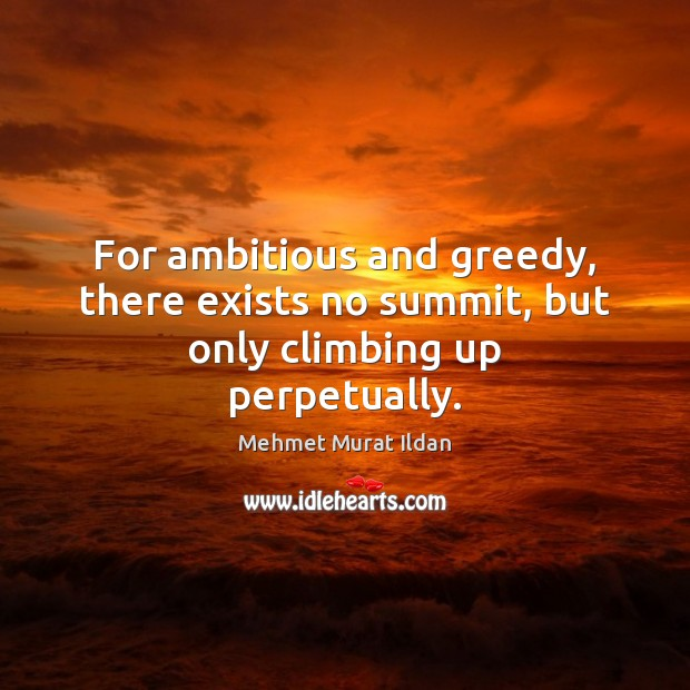 Image, For ambitious and greedy, there exists no summit, but only climbing up perpetually.