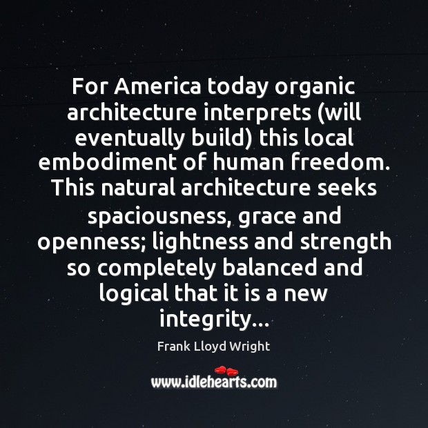 For America today organic architecture interprets (will eventually build) this local embodiment Image