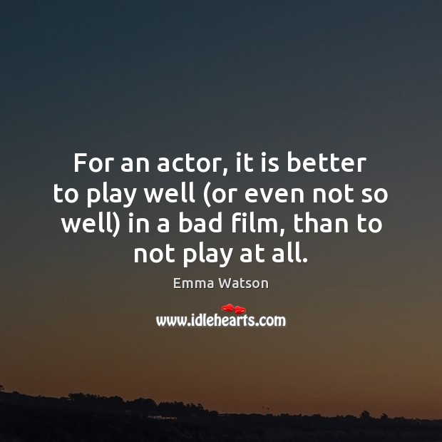 For an actor, it is better to play well (or even not Image