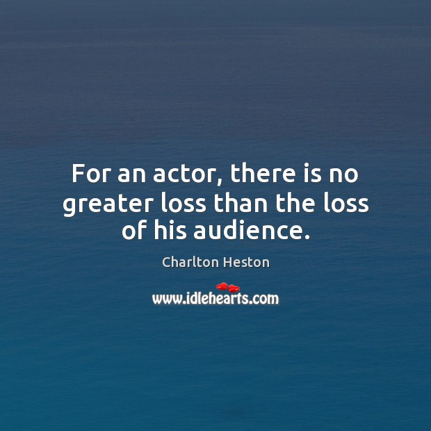 Image, For an actor, there is no greater loss than the loss of his audience.