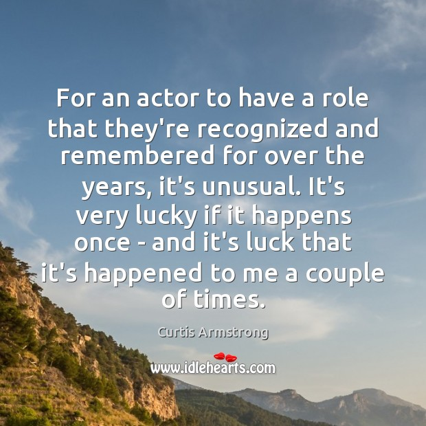 For an actor to have a role that they're recognized and remembered Curtis Armstrong Picture Quote