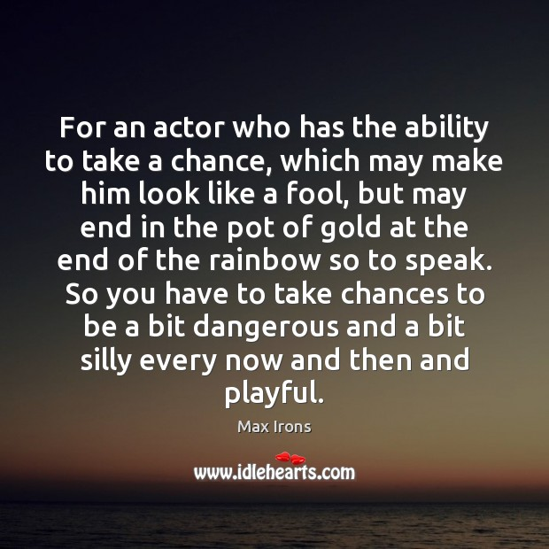For an actor who has the ability to take a chance, which Max Irons Picture Quote