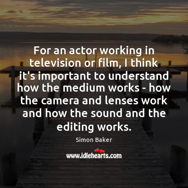 For an actor working in television or film, I think it's important Simon Baker Picture Quote