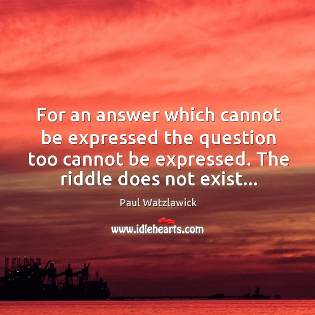 For an answer which cannot be expressed the question too cannot be Paul Watzlawick Picture Quote