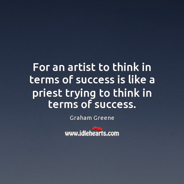 For an artist to think in terms of success is like a Graham Greene Picture Quote