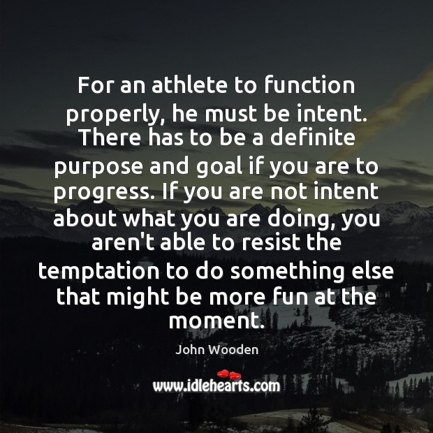 For an athlete to function properly, he must be intent. There has John Wooden Picture Quote