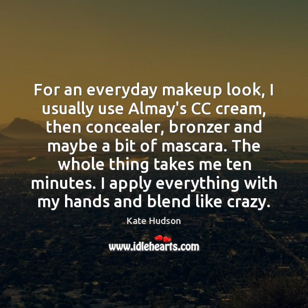 For an everyday makeup look, I usually use Almay's CC cream, then Kate Hudson Picture Quote