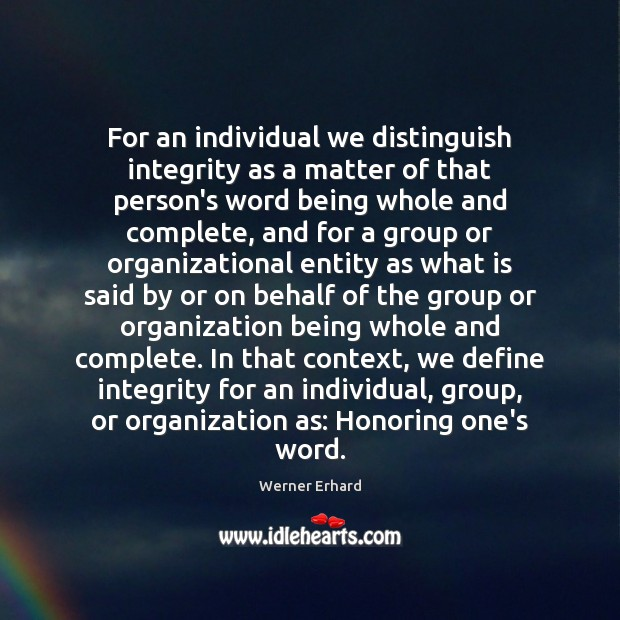 For an individual we distinguish integrity as a matter of that person's Werner Erhard Picture Quote