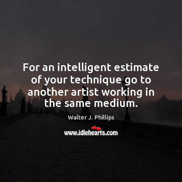 For an intelligent estimate of your technique go to another artist working Image