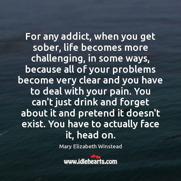 For any addict, when you get sober, life becomes more challenging, in Mary Elizabeth Winstead Picture Quote