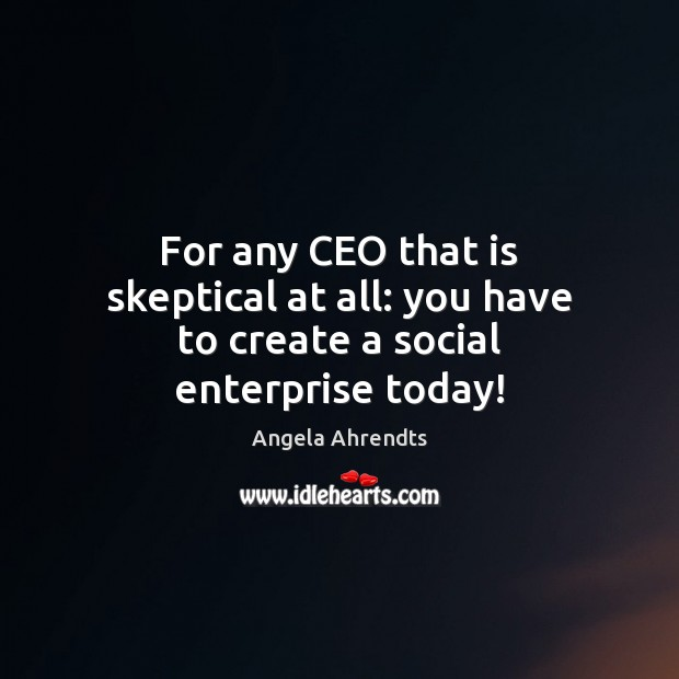 Image, For any CEO that is skeptical at all: you have to create a social enterprise today!