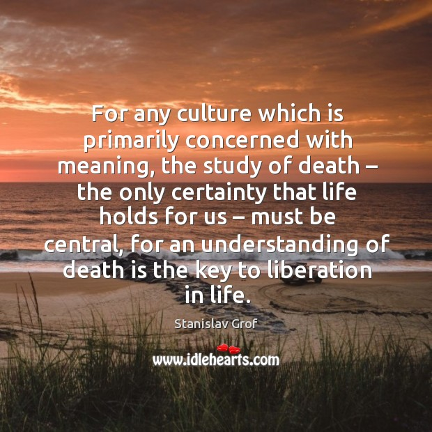 For any culture which is primarily concerned with meaning, the study of death Stanislav Grof Picture Quote