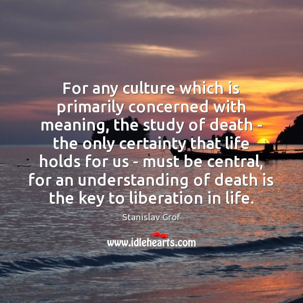 For any culture which is primarily concerned with meaning, the study of Stanislav Grof Picture Quote