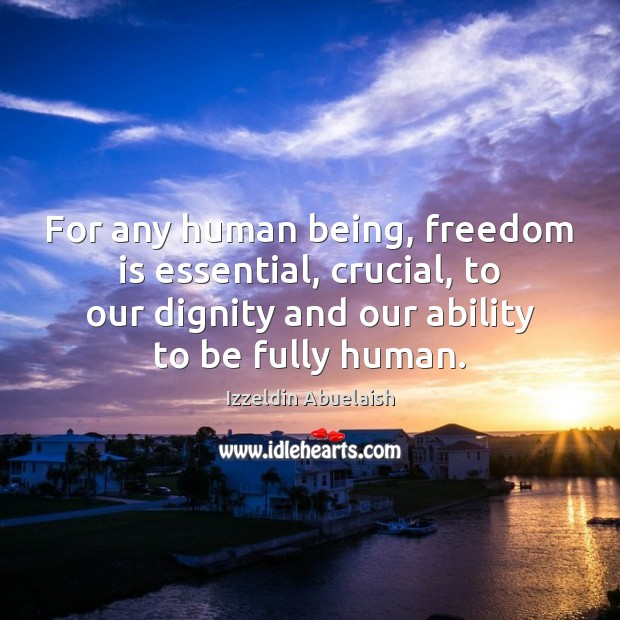 For any human being, freedom is essential, crucial, to our dignity and Image