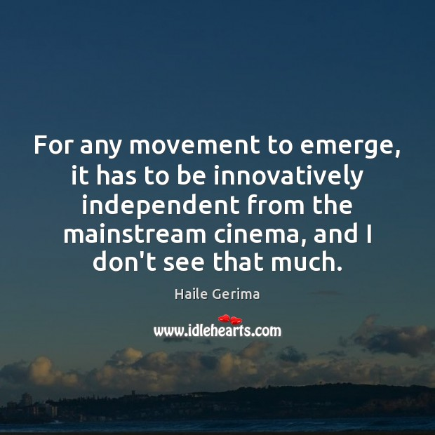 For any movement to emerge, it has to be innovatively independent from Haile Gerima Picture Quote