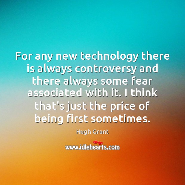 For any new technology there is always controversy and there always some Hugh Grant Picture Quote