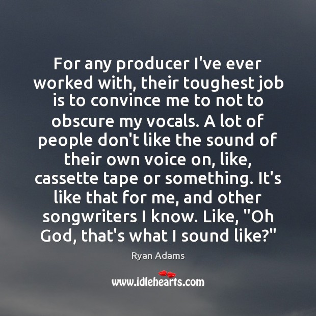 For any producer I've ever worked with, their toughest job is to Ryan Adams Picture Quote