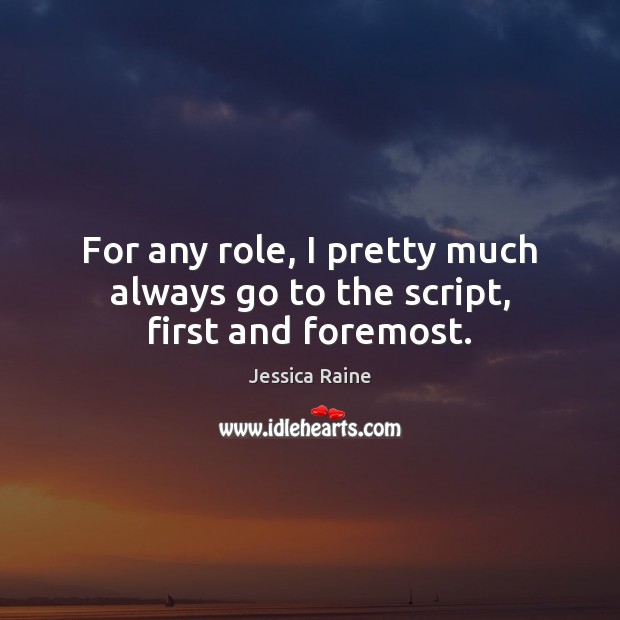 For any role, I pretty much always go to the script, first and foremost. Image