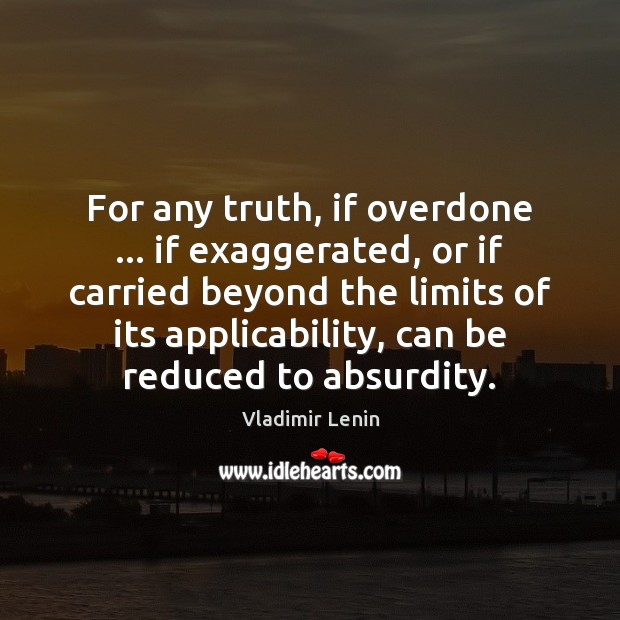 For any truth, if overdone … if exaggerated, or if carried beyond the Vladimir Lenin Picture Quote
