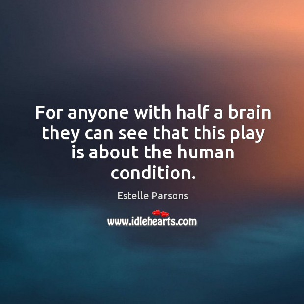 For anyone with half a brain they can see that this play is about the human condition. Estelle Parsons Picture Quote