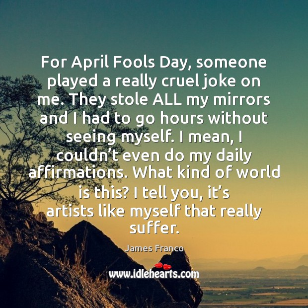 For April Fools Day, someone played a really cruel joke on me. James Franco Picture Quote