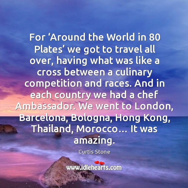 For 'around the world in 80 plates' we got to travel all over, having what was like a cross Curtis Stone Picture Quote