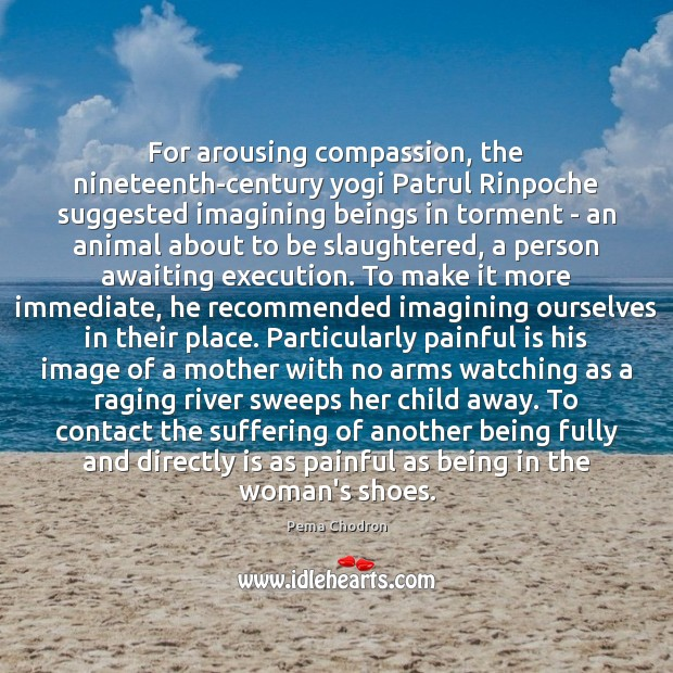 Image, For arousing compassion, the nineteenth-century yogi Patrul Rinpoche suggested imagining beings in