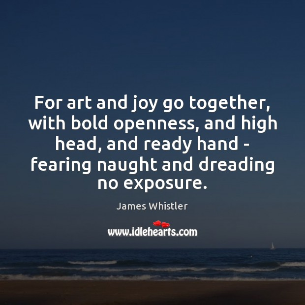 For art and joy go together, with bold openness, and high head, Image