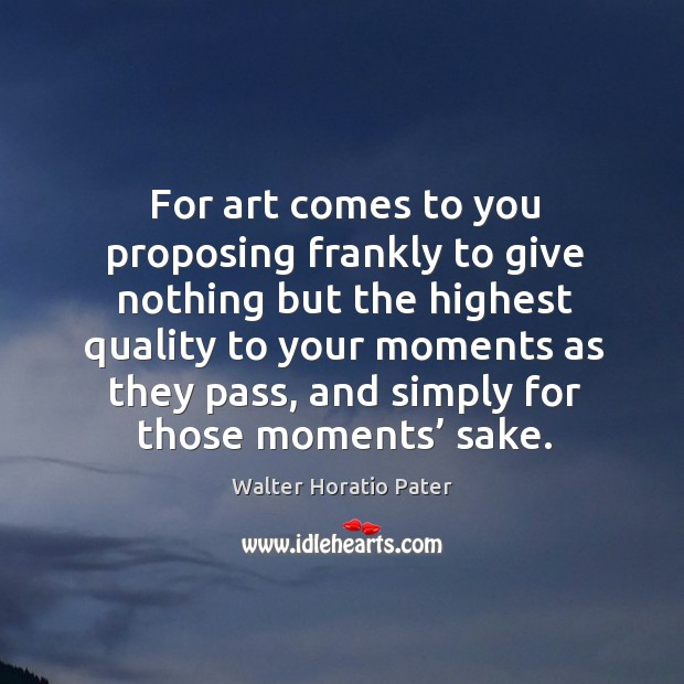 For art comes to you proposing frankly to give nothing but the highest quality to your Walter Horatio Pater Picture Quote