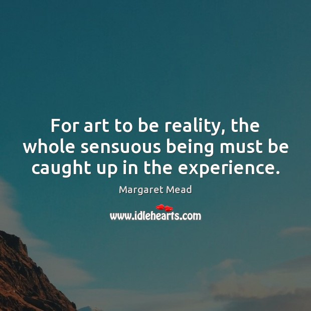 For art to be reality, the whole sensuous being must be caught up in the experience. Margaret Mead Picture Quote