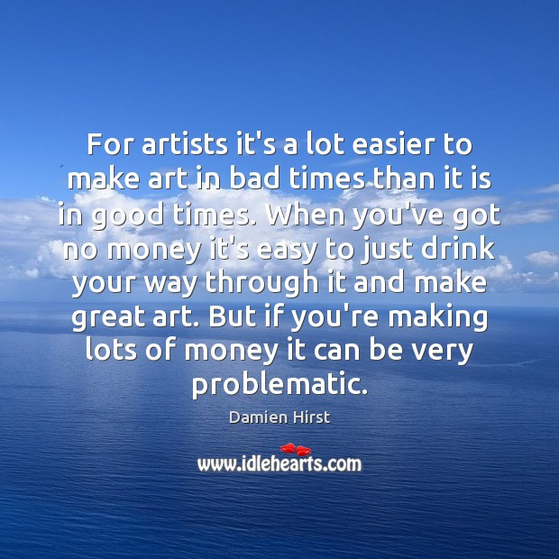 For artists it's a lot easier to make art in bad times Damien Hirst Picture Quote