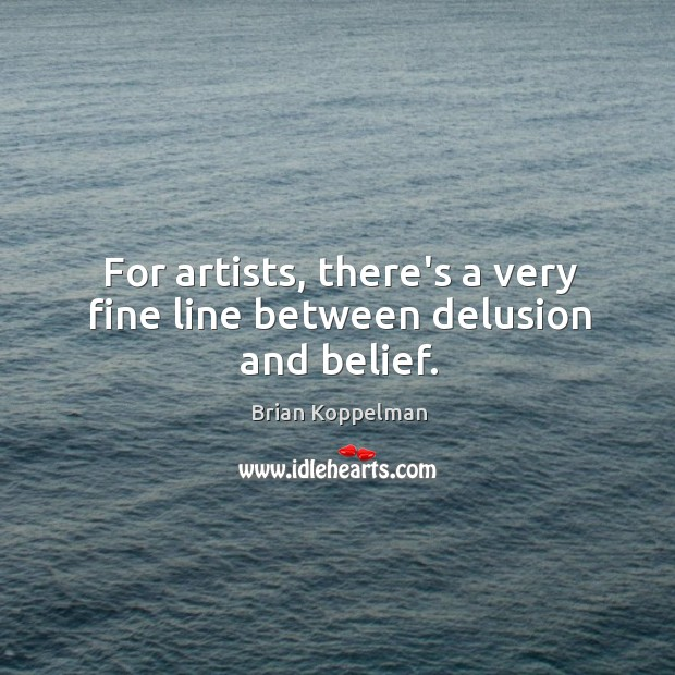 For artists, there's a very fine line between delusion and belief. Image