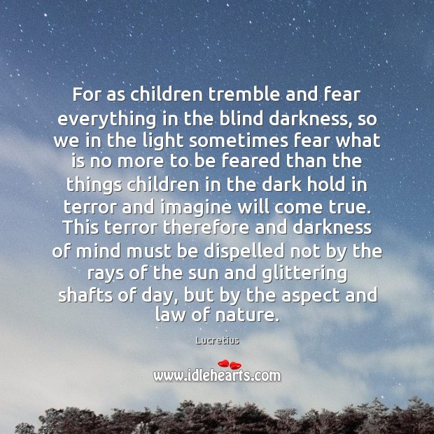 For as children tremble and fear everything in the blind darkness, so Lucretius Picture Quote