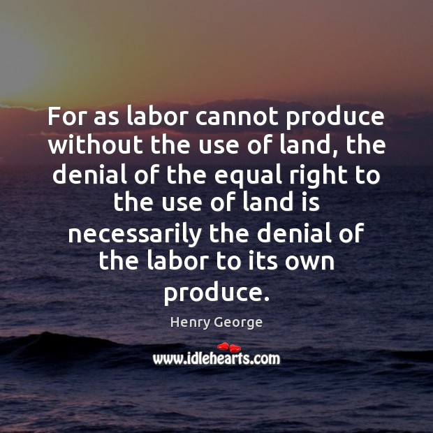 For as labor cannot produce without the use of land, the denial Henry George Picture Quote