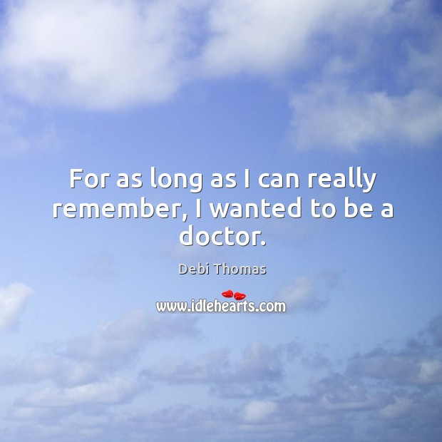 For as long as I can really remember, I wanted to be a doctor. Debi Thomas Picture Quote